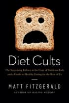 Diet Cults: The Surprising Fallacy at the Core of Nutrition Fads and a Guide to Healthy Eating for the Rest of Us ebook by Matt Fitzgerald