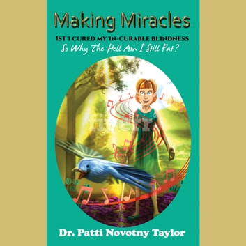 Making Miracles - 1st I Cured My In-Curable Blindness so why the Hell am I Still Fat? audiobook by Dr. Patti Novotny Taylor