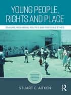 Young People, Rights and Place - Erasure, Neoliberal Politics and Postchild Ethics ebook by Stuart C. Aitken