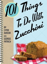 101 Things to Do with Zucchini ebook by Cyndi Duncan
