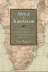 Africa in Translation: A History of Colonial Linguistics in Germany and Beyond, 1814-1945 ebook by Sara Pugach