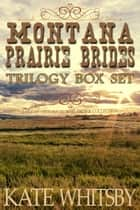 Montana Prairie Brides Trilogy Box Set: A Clean Historical Mail Order Collection ebook by