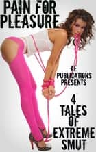 Pain For Pleasure: 4 Tales Of Extreme Smut ebook by AE Publications