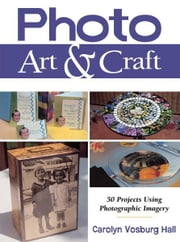 Photo Art & Craft: 50 Projects Using Photographic Imagery ebook by Carolyn Vosburg Hall