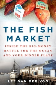 The Fish Market - Inside the Big-Money Battle for the Ocean and Your Dinner Plate ebook by Lee van der Voo