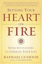 Setting Your Heart on Fire - Seven Invitations to Liberate Your Life ebook by Raphael Cushnir