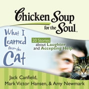 Chicken Soup for the Soul: What I Learned from the Cat - 20 Stories about Laughter and Accepting Help audiobook by Jack Canfield, Mark Victor Hansen, Amy Newmark
