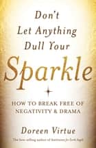 Don't Let Anything Dull Your Sparkle - How to Break free of Negativity and Drama 電子書籍 by Doreen Virtue