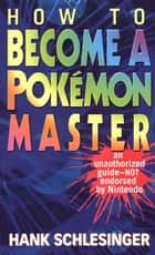 How to Become a Pokemon Master ebook by Hank Schlesinger