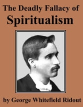 The Deadly Fallacy of Spiritualism - Its Denials Of The Truth, Its Perils Exposed, Its Deceptions Denounced ebook by George Whitefield Ridout