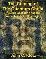 The Coming of the Quantum Christ: The Shroud of Turin and the Apocalypse of Selfishness ebook by John C. Klotz