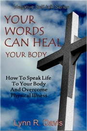 Your Words Can Heal Your Body: How To Speak The Word To Your Body And Overcome Physical Illness - Negative Self Talk, #2 ebook by Lynn R Davis