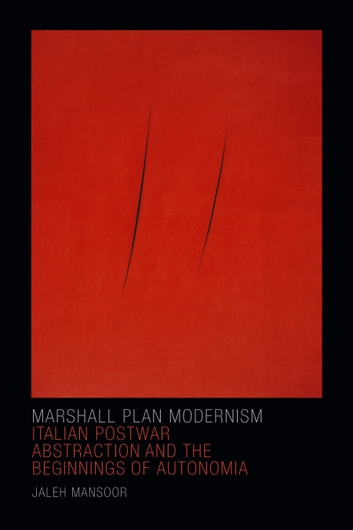 Marshall Plan Modernism - Italian Postwar Abstraction and the Beginnings of Autonomia ebook by Jaleh Mansoor