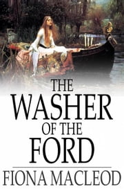 The Washer of the Ford - Legendary Moralities and Barbaric Tales ebook by Fiona MacLeod