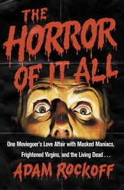 The Horror of It All - One Moviegoer's Love Affair with Masked Maniacs, Frightened Virgins, and the Living Dead... ebook by Adam Rockoff