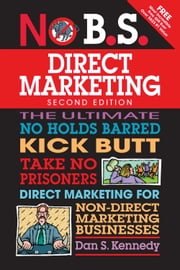 No B.S. Direct Marketing - The Ultimate No Holds Barred Kick Butt Take No Prisoners Direct Marketing for Non-Direct Marketing Businesses ebook by Dan S. Kennedy