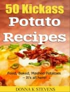50 Kickass Potato Recipes - Fried, Baked, Mashed Potatoes – It's all here! ebook by Donna K Stevens