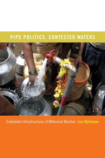 Pipe Politics, Contested Waters - Embedded Infrastructures of Millennial Mumbai ebook by Lisa Björkman