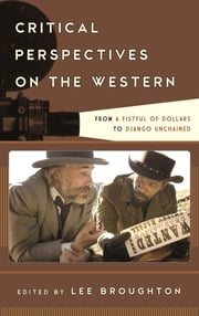 Critical Perspectives on the Western - From A Fistful of Dollars to Django Unchained ebook by Lee Broughton