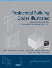 Residential Building Codes Illustrated - A Guide to Understanding the 2009 International Residential Code ebook by Steven R. Winkel,David S. Collins,Steven P. Juroszek,Francis D. K. Ching