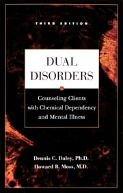 Dual Disorders - Counseling Clients with Chemical Dependency and Mental Illness ebook by Dennis C Daley, Ph.D.,Howard B. Moss, M.D.