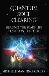 Quantum Soul Clearing - Healing the Scars Life Leaves on the Soul ebook by Michelle Manning-Kogler