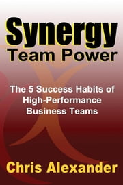 Synergy Team Power - The 5 Success Habits of High-Performance Business Teams ebook by Chris Alexander, M.A. (Org. Psych.)