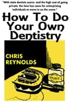 How To Do Your Own Dentistry ebook by Chris Reynolds