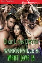 Warriorville 6: What Love Is ebook by Dixie Lynn Dwyer