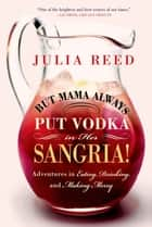 But Mama Always Put Vodka in Her Sangria! - Adventures in Eating, Drinking, and Making Merry ebook by Julia Reed