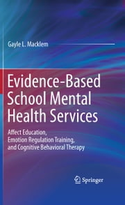 Evidence-Based School Mental Health Services - Affect Education, Emotion Regulation Training, and Cognitive Behavioral Therapy ebook by Gayle L. Macklem