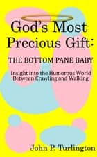 God's Most Precious Gift: The Bottom Pane Baby - Insight Into the Humorous World Between Crawling and Walking ebook by John P. Turlington