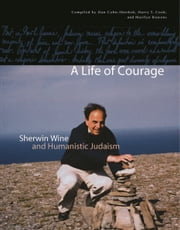 A Life of Courage - Sherwin Wine and Humanistic Judaism ebook by Dan Cohn-Sherbok,Harry Cook,Marilyn Rowens