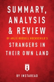 Summary, Analysis & Review of Arlie Russell Hochschild's Strangers in Their Own Land by Instaread ebook by Instaread
