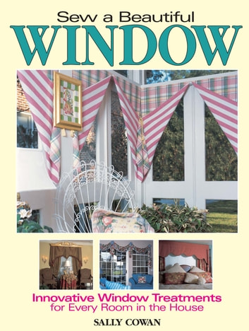 Sew A Beautiful Window - Innovative Window Treatments for Every Room in the House ebook by Sally Cowan