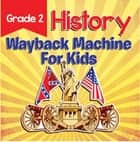 Grade 2 History: Wayback Machine For Kids - This Day In History Book 2nd Grade ebook by Baby Professor