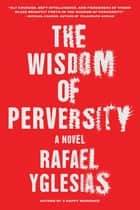 The Wisdom of Perversity - A Novel ebook by Rafael Yglesias