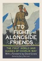 To Fight Alongside Friends: The First World War Diaries of Charlie May ebook by Gerry Harrison,David Crane
