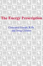 The Energy Prescription ebook by Constance Grauds, R.Ph.,Doug Childers,Larry Dossey