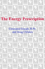 The Energy Prescription - Give Yourself Abundant Vitality with the Wisdom of America's Leading Natural Pharmacist ebook by Constance Grauds, R.Ph.,Doug Childers,Larry Dossey