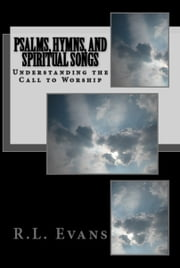 Psalms, Hymns, and Spiritual Songs: Understanding the Call to Worship ebook by R.L. Evans