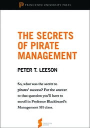 "The Secrets of Pirate Management: From ""The Invisible Hook: The Hidden Economics of Pirates"" - From ""The Invisible Hook: The Hidden Economics of Pirates"" ebook by Peter T. Leeson"