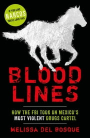Bloodlines - How the FBI took on Mexico's most violent drugs cartel ebook by Melissa Del Bosque
