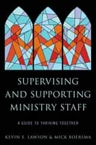 Supervising and Supporting Ministry Staff - A Guide to Thriving Together ebook by Kevin E. Lawson, Mick Boersma