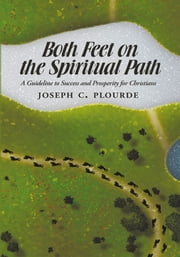 Both Feet on the Spiritual Path - A Guideline to Success and Prosperity for Christians ebook by JOSEPH C. PLOURDE