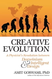 Creative Evolution - A Physicist's Resolution Between Darwinism and Intelligent Design ebook by Amit Goswami PhD