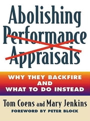 Abolishing Performance Appraisals - Why They Backfire and What to Do Instead ebook by Tom Coens,Mary Jenkins