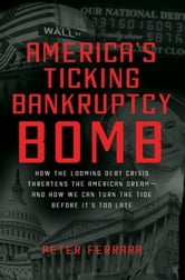 America's Ticking Bankruptcy Bomb - How the Looming Debt Crisis Threatens the American Dream-and How We Can Turn the Tide Before It's Too Late ebook by Peter Ferrara