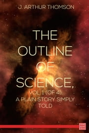 The Outline of Science, Vol. 1 (of 4) A Plain Story Simply Told ebook by J. Arthur Thomson