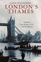 London's Thames - The River That Shaped a City and Its History ebook by Gavin Weightman